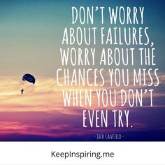 """""""Don't worry about failures, worry about the chances you miss when you don't even try."""" - Jack Canfield - positive inspirational quote"""