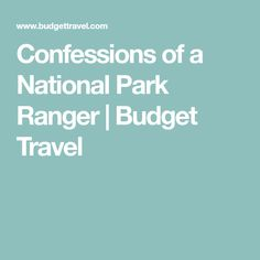 Confessions of a National Park Ranger | Budget Travel