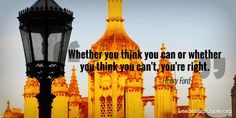 Whether you think you can or whether you think you can't, you're right