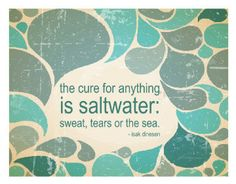 The cure for anything is saltwater: sweat, tears, or the sea. - Isak Dinesen