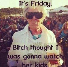 it's Friday b!tch thought I was gonna watch her kids.....