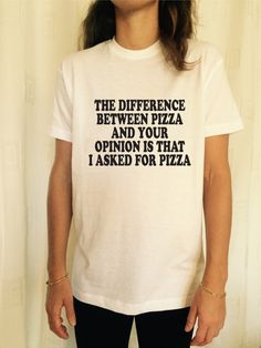 The diffence between pizza and your opinion is that i asked for pizza t-shirts for women shirts gifts girls tumblr funny teenagers teens by stupidstyle on Etsy https://www.etsy.com/listing/207622176/the-diffence-between-pizza-and-your