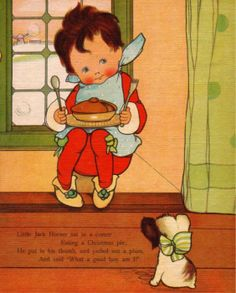 "Little Jack Horner sat in a corner eating a Christmas pie, He put in his thumb, and pulled out a plum, and said ""What a good boy am I!"""