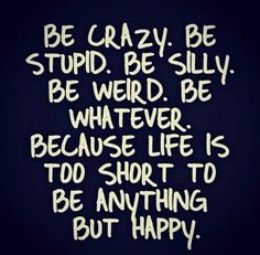 Be crazy.  Be stupid.  Be silly.  Be weird.  Be whatever.  Because life is too short to be anything but happy