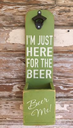 I'm Just Here For The Beer.  Beer Bottle Opener