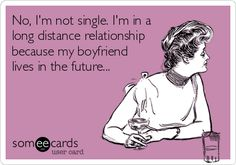 No, I'm not single. I'm in a long distance relationship because my boyfriend lives in the future...