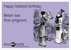 happy belated birthday | Happy belated birthday. Better late than pregnant. Birthday Ecard ...