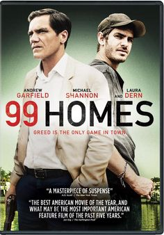 99 Homes (2014) ... A desperate construction worker (Andrew Garfield) reluctantly accepts a job with the ruthless real-estate broker (Michael Shannon) who evicted him and his family from their home. (23-May-2016)