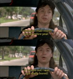 Wayne's World. I thought I had mono for an entire year...