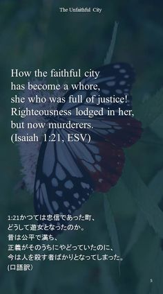 How the faithful cityhas become a whore,she who was full of justice!Righteousness lodged in her,but now murderers.(Isaiah 1:21, ESV)1:21かつては忠信であった町、 どうして遊女となったのか。 昔は公平で満ち、 正義がそのうちにやどっていたのに、 今は人を殺す者ばかりとなってしまった。 (口語訳)