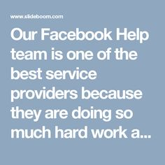 Our Facebook Help team is one of the best service providers because they are doing so much hard work and hence the result is they have claimed the no.1 position that we are the one who can help them out at anytime from anywhere because we have the priceless experience with us. So, make a call at @1-850-366-6203 which can be dialed at anytime. http://www.monktech.net/facebook-contact-help-line-number.html
