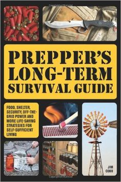 Preppers Long Term Survival Guide: A book about food, shelter, off the grid power, and more life threatening strategies book