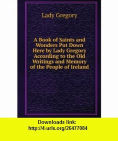 A Book of Saints and Wonders Put Down Here by Lady Gregory According to the Old Writings and Memory of the People of Ireland Lady Gregory ,   ,  , ASIN: B006FN27ZM , tutorials , pdf , ebook , torrent , downloads , rapidshare , filesonic , hotfile , megaupload , fileserve