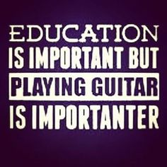 Education is important but playing guitar is importanter.