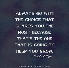 Always go with the choice that scares you the most... - Caroline Myss #quotes
