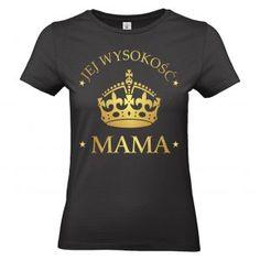 Dla Złotej Mamy koszulka Jej Wysokość Mama ;) Mens Tops, T Shirt, Fashion, Supreme T Shirt, Moda, Tee Shirt, Fashion Styles, Fashion Illustrations, Tee