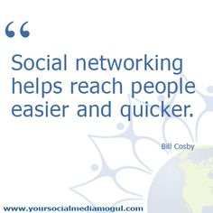 Social networking helps reach people easier & quicker.  Bill Cosby