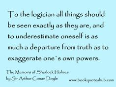 To the logician all things should be seen exactly as they are, and to underestimate oneself is as much a departure from truth as to exaggerate one`s own powers.  The Memoirs of Sherlock Holmes by Sir Arthur Conan Doyle