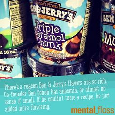 Ben & Jerry's flavors are so rich because co-founder Ben Cohen has anosmia.  mental_floss