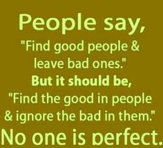"""'People say, """"Find good people and leave bad ones."""" But it should be, """"Find the good in people and ignore the bad in them."""" No one is perfect.'"""