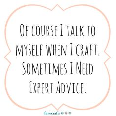 Of course I talk to myself when I craft. Sometimes I need expert advice. Duh!