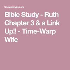 Bible Study - Ruth Chapter 3 & a Link Up!! - Time-Warp Wife