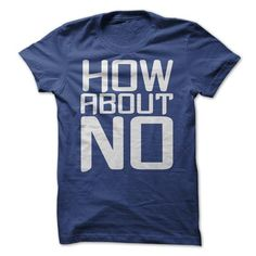 How about NO - #tee shirts #cotton shirts. MORE ITEMS => https://www.sunfrog.com/Funny/How-about-NO.html?id=60505