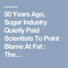 50 Years Ago, Sugar Industry Quietly Paid Scientists To Point Blame At Fat : The…