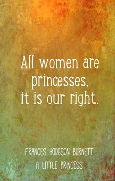 "A Little Princess quotes, Frances Hodgson Burnett wisdom...""All women are princesses..."""