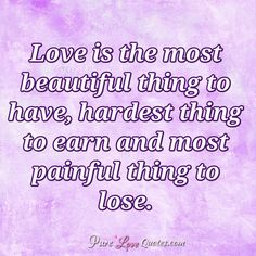 Love is the most beautiful thing to have, hardest thing to earn and most painful thing to lose. #purelovequotes