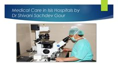 Medical care in isis hospitals by dr shivani sachdev gour Medical Care, Hospitals, Health Care, Life, Health