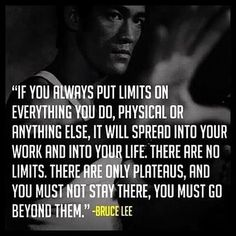 If you always put limits on everything you do, physical or anything else, it will spread into your work and into your life. There are no limits. There are only plateaus, and you must not stay there, you must go beyond them. #BruceLee