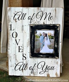 "Custom Barnwood Frames - SIGN - ALL OF ME WITH 8X10"" FRAME, $37.50 (http://www.custombarnwoodframing.com/products/sign-all-of-me-with-8x10-frame.html)"