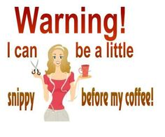 Warning! I can be a little snippy before my coffee!