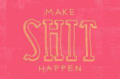 Make SHIT happen.