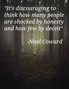 """""""It's discouraging to think how many people are shocked by honesty and how few by deceit"""" -Noel Coward"""
