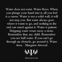 Water does not resist. Water flows. When you plunge your hand into it, all you feel is a caress. Water is not a solid wall, it will not stop you. But water always goes where it wants to go, and...