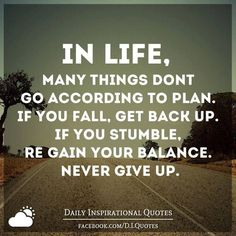 Life doesn't go according to plan. If you fall, get back up. If you stumble, regain your balance. Never give up.