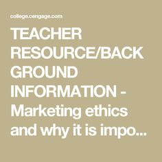 TEACHER RESOURCE/BACKGROUND INFORMATION - Marketing ethics and why it is important.