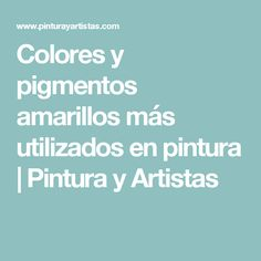 Colores y pigmentos amarillos más utilizados en pintura | Pintura y Artistas