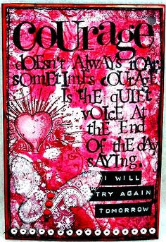 Courage doesn't always roar. Sometimes it's the quiet voice at the end of the day saying...I will try again tomorrow.