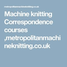 Machine knitting Correspondence courses ,metropolitanmachineknitting.co.uk
