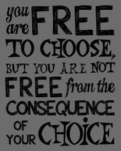 Hard lesson! There are consequences to every decision we make...some good, some not so good. God gave us free will, so the choices we make as well as the consequences rest on our own shoulders... no one else's. Remember, the consequences can also touch the lives of others.