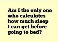 doing this right now..if i don't go to sleep now I will only get this many hours of sleep..