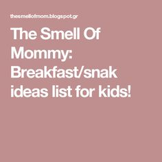 The Smell Of Mommy: Breakfast/snak ideas list for kids!