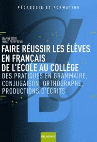 Faire réussir les élèves en français de l'école au collège. Des pratiques de grammaire, conjugaison, orthographe, productions d'écrits / Jeanne Dion…