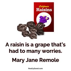 A #raisin is a grape that's had to many worries. Mary Jane Remole #quote