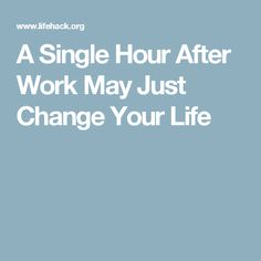 A Single Hour After Work May Just Change Your Life