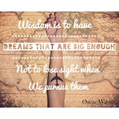 """Wisdom is to have dreams that are big enough not to lose sight when we pursue them"" - Oscar Wilde"