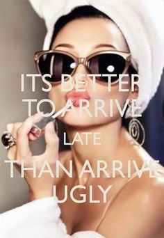 ITS BETTER TO ARRIVE LATE THAN ARRIVE UGLY